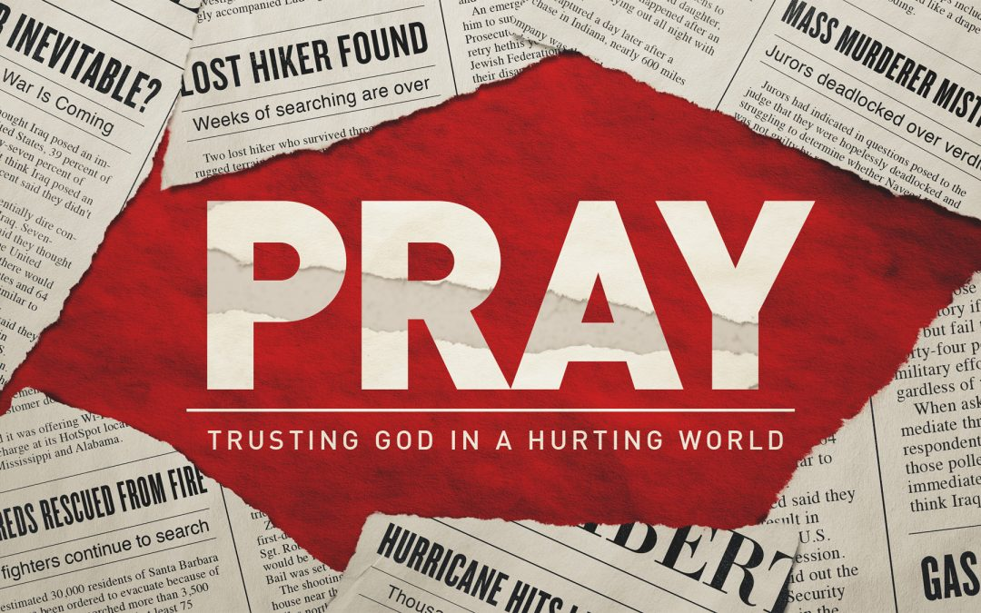 Pray – Trusting God in a Hurting World – Part 3